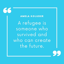 A refugee is someone who survived and who can create the future.
